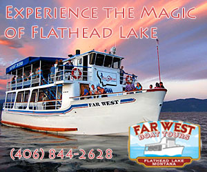 Far West Boat Tours - Offering daily tours of Flathead Lake (1pm and 7pm). Adults $22, kids 6-12 $10, under 6 free. Plus, trips to Wild Horse Island to see bighorn sheep, wild horses & more.